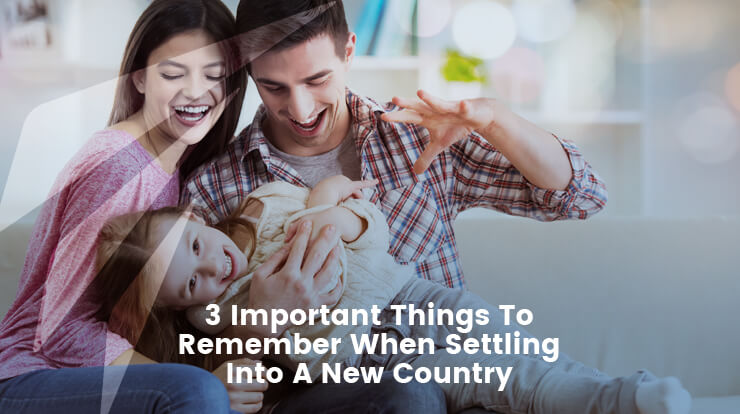 3 Important Things To Remember When Settling Into A New Country