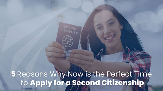 5 Reasons Why Now is The Perfect Time to Apply for A Second Citizenship